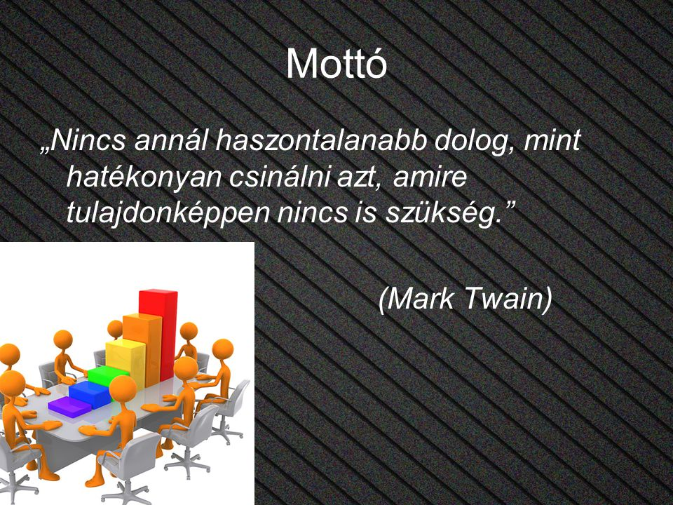 """Mottó """"Nincs annál haszontalanabb dolog, mint hatékonyan csinálni azt, amire tulajdonképpen nincs is szükség. (Mark Twain)"""