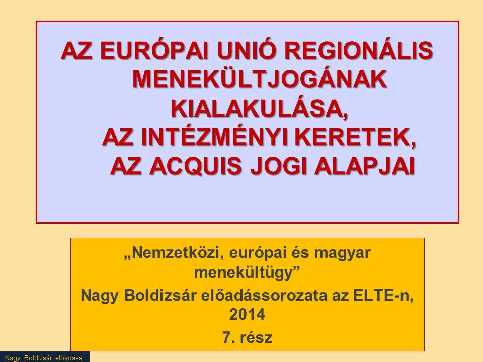 """Nagy Boldizsár előadása AZ EURÓPAI UNIÓ REGIONÁLIS MENEKÜLTJOGÁNAK KIALAKULÁSA, AZ INTÉZMÉNYI KERETEK, AZ ACQUIS JOGI ALAPJAI """"Nemzetközi, európai és"""