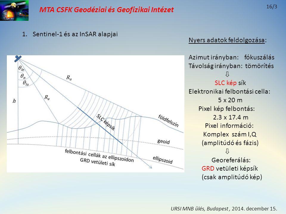 MTA CSFK Geodéziai és Geofizikai Intézet B ellipszoid földfelszín felbontási cellák S2S2 S1S1 Mester Szolga ellipszoid földfelszín S' 2 S1S1 Mester ΔSΔS InSAR ΔS (-) θ Egyirányú megvilágítás: ΔUΔU ΔVΔV Csak magassági változás: Csak vízszintes változás: 1.Sentinel-1 és az InSAR alapjai InSAR adatfeldolgozás (2 SLC felvétel): - Megfeleltetés - Újra mintavételezés - Interferogram (simítás, szűrés) - fázis kicsomagolás (felszínborítás) - magasság korrekció - deformáció InSAR idősor PS-InSAR PSI 2.Geodézia alkalmazás jellemzői 16/4 URSI MNB ülés, Budapest, 2014.
