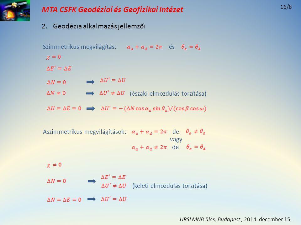 MTA CSFK Geodéziai és Geofizikai Intézet Ismert értékek: Δ N = -0.0243 (m) ΔE = 0.0339 (m) Δ U = -0.1478 (m) geometria α ( o ) θ ( o ) ΔS (m) a) azimut aszimmetrikus 7522-0.1469 28022-0.1230 b) beesési szög aszimmetrikus 7522-0.1469 28525-0.1175 c) szimmetrikus 7522-0.1469 28522-0.1224 geometria β ( o ) γ (o) γ (o) ω ( o ) αD (o)αD (o) D (m) Δ E' (m) I (m) Δ U' (m) a) 21.45 5.0087.500.0328 -0.1450-0.1455 b) 21.0924.226.3991.100.0344 -0.1442-0.1452 c) 21.21 5.9790.000.0339 -0.1445-0.1453 σ ΔS = 0.0017 (m) σ D = 0.0033 (m) σ I = 0.0013 (m) DOP D = 1.94 DOP I = 0.76 2.Geodézia alkalmazás jellemzői 16/9 URSI MNB ülés, Budapest, 2014.