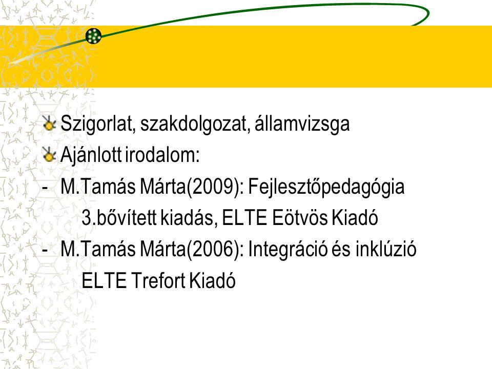 Szigorlat, szakdolgozat, államvizsga Ajánlott irodalom: -M.Tamás Márta(2009): Fejlesztőpedagógia 3.bővített kiadás, ELTE Eötvös Kiadó -M.Tamás Márta(2