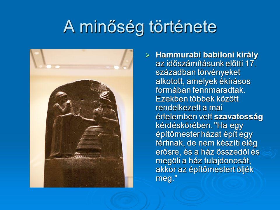 A minőség története  Hammurabi babiloni király az időszámításunk előtti 17. században törvényeket alkotott, amelyek ékírásos formában fennmaradtak. E