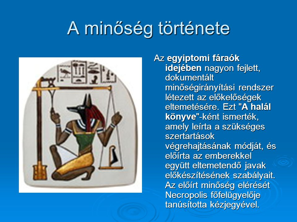 A minőség története Az egyiptomi fáraók idejében nagyon fejlett, dokumentált minőségirányítási rendszer létezett az előkelőségek eltemetésére. Ezt