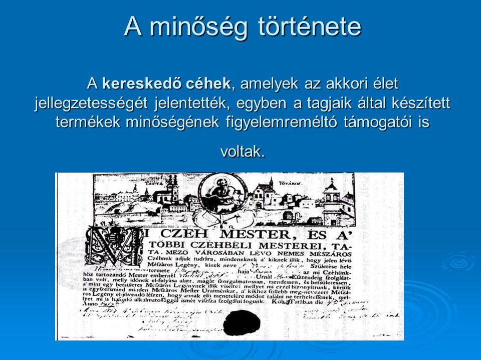 A minőség története A kereskedő céhek, amelyek az akkori élet jellegzetességét jelentették, egyben a tagjaik által készített termékek minőségének figy