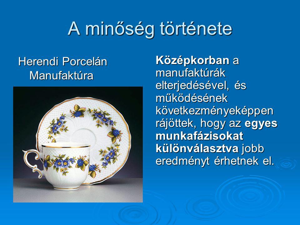 A minőség története Herendi Porcelán Manufaktúra Középkorban a manufaktúrák elterjedésével, és működésének következményeképpen rájöttek, hogy az egyes