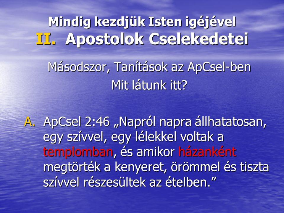 """Mindig kezdjük Isten igéjével II. Apostolok Cselekedetei Másodszor, Tanítások az ApCsel-ben Mit látunk itt? A. ApCsel 2:46 """"Napról napra állhatatosan,"""