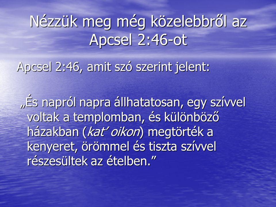 """Nézzük meg még közelebbről az Apcsel 2:46-ot Apcsel 2:46, amit szó szerint jelent: """"És napról napra állhatatosan, egy szívvel voltak a templomban, és különböző házakban (kat' oikon) megtörték a kenyeret, örömmel és tiszta szívvel részesültek az ételben. """"És napról napra állhatatosan, egy szívvel voltak a templomban, és különböző házakban (kat' oikon) megtörték a kenyeret, örömmel és tiszta szívvel részesültek az ételben."""