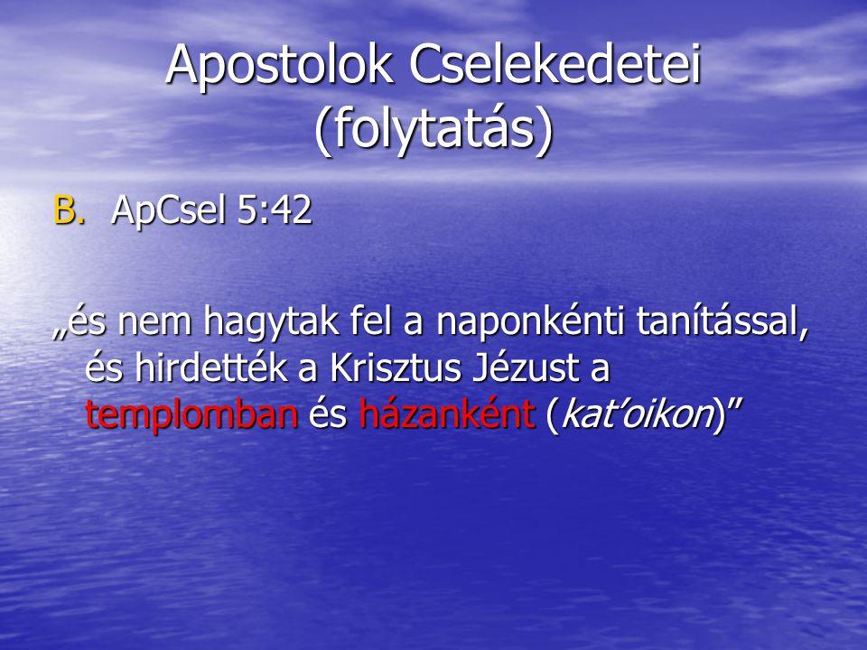 """Apostolok Cselekedetei (folytatás) B. ApCsel 5:42 """"és nem hagytak fel a naponkénti tanítással, és hirdették a Krisztus Jézust a templomban és házankén"""