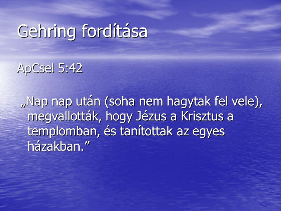 """Gehring fordítása ApCsel 5:42 """"Nap nap után (soha nem hagytak fel vele), megvallották, hogy Jézus a Krisztus a templomban, és tanítottak az egyes háza"""