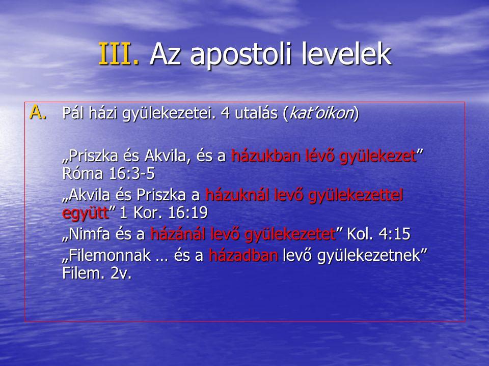 """III. Az apostoli levelek A. Pál házi gyülekezetei. 4 utalás (kat'oikon) """"Priszka és Akvila, és a házukban lévő gyülekezet"""" Róma 16:3-5 """"Akvila és Pris"""