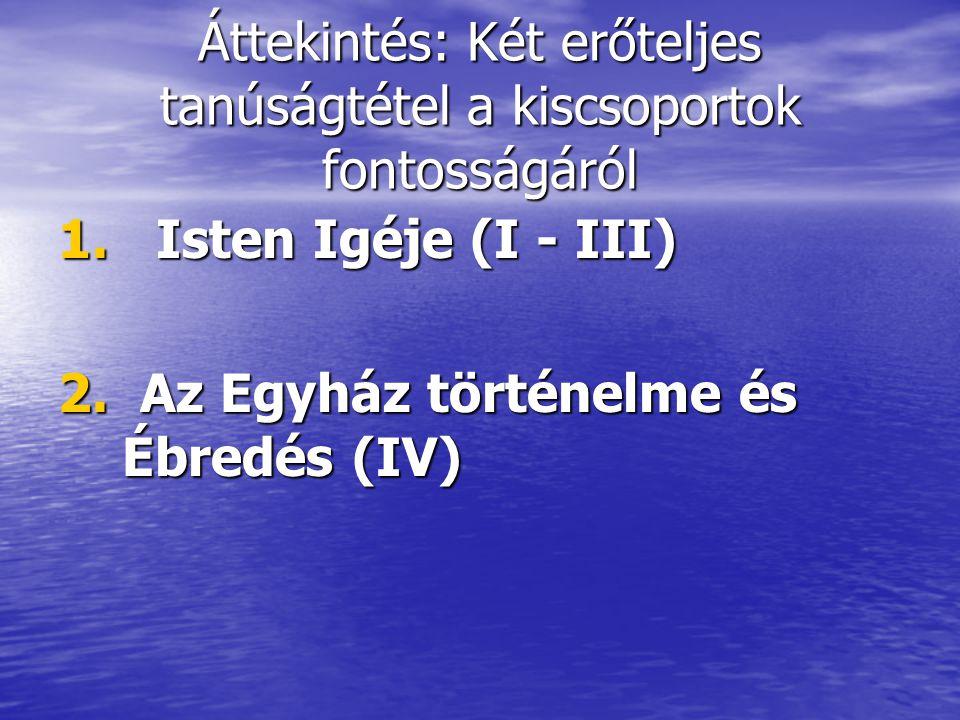 Áttekintés: Két erőteljes tanúságtétel a kiscsoportok fontosságáról 1. Isten Igéje (I - III) 2. Az Egyház történelme és Ébredés (IV)