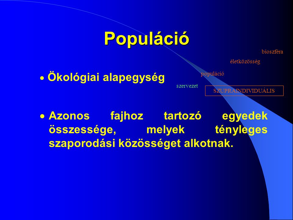 Populáció  Azonos fajhoz tartozó egyedek összessége, melyek tényleges szaporodási közösséget alkotnak.