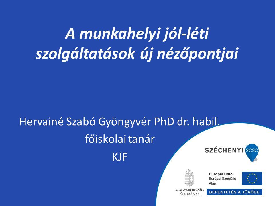 A munkahelyi jól-léti szolgáltatások új nézőpontjai Hervainé Szabó Gyöngyvér PhD dr. habil. főiskolai tanár KJF