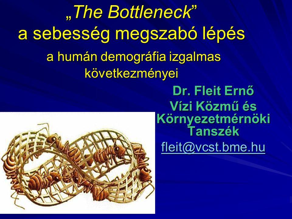 """""""The Bottleneck"""" a sebesség megszabó lépés a humán demográfia izgalmas következményei Dr. Fleit Ernő Vízi Közmű és Környezetmérnöki Tanszék fleit@vcst"""