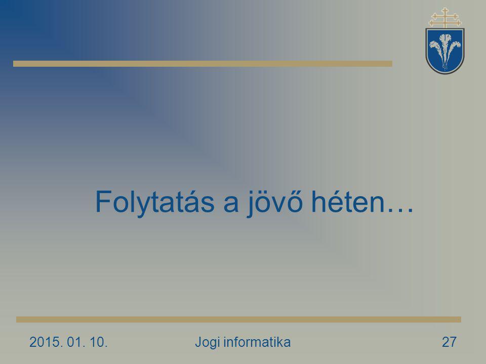 2015. 01. 10.Jogi informatika27 Folytatás a jövő héten…