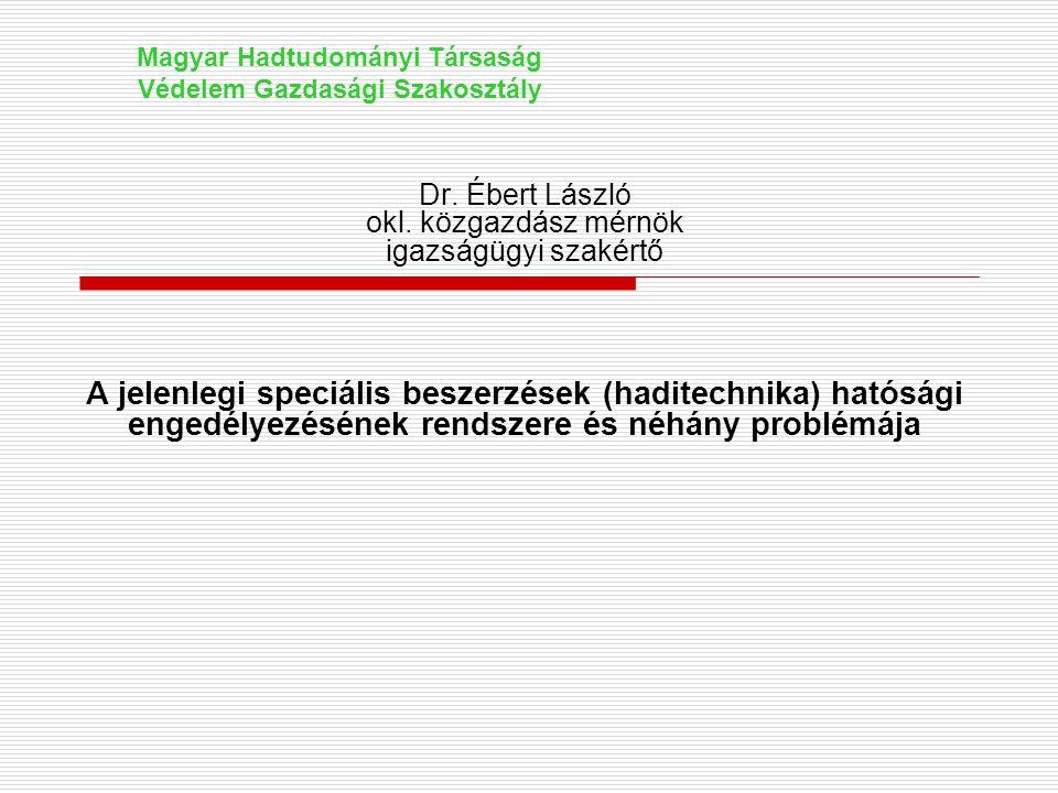 Dr. Ébert László okl. közgazdász mérnök igazságügyi szakértő A jelenlegi speciális beszerzések (haditechnika) hatósági engedélyezésének rendszere és n