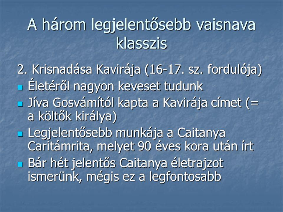 A három legjelentősebb vaisnava klasszis 2. Krisnadása Kavirája (16-17. sz. fordulója) Életéről nagyon keveset tudunk Életéről nagyon keveset tudunk J