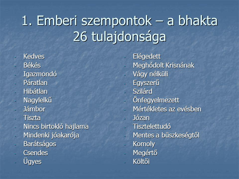 1. Emberi szempontok – a bhakta 26 tulajdonsága - Kedves - Békés - Igazmondó - Páratlan - Hibátlan - Nagylelkű - Jámbor - Tiszta - Nincs birtokló hajl