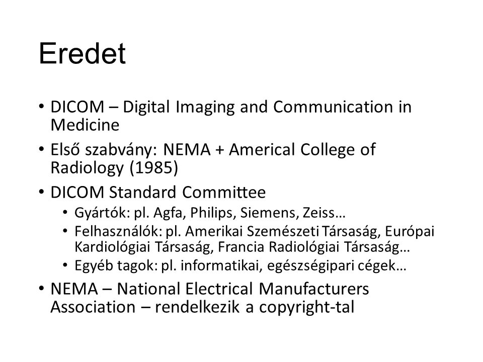 Eredet DICOM – Digital Imaging and Communication in Medicine Első szabvány: NEMA + Americal College of Radiology (1985) DICOM Standard Committee Gyárt