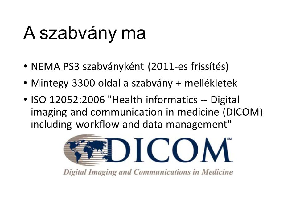 A szabvány ma NEMA PS3 szabványként (2011-es frissítés) Mintegy 3300 oldal a szabvány + mellékletek ISO 12052:2006 Health informatics -- Digital imaging and communication in medicine (DICOM) including workflow and data management