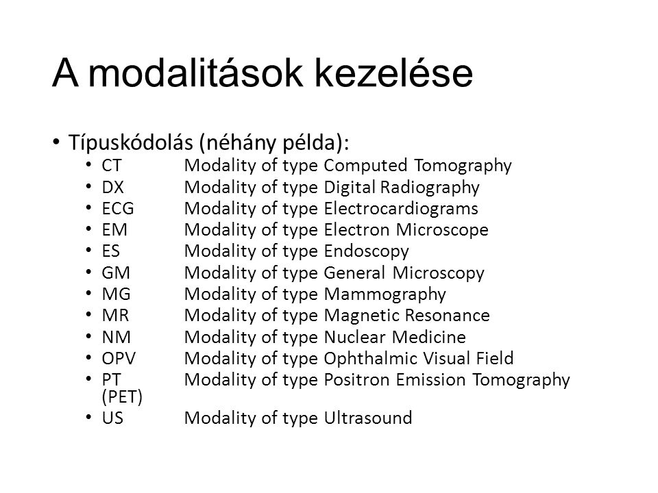 A modalitások kezelése Típuskódolás (néhány példa): CTModality of type Computed Tomography DXModality of type Digital Radiography ECGModality of type Electrocardiograms EMModality of type Electron Microscope ESModality of type Endoscopy GMModality of type General Microscopy MGModality of type Mammography MRModality of type Magnetic Resonance NMModality of type Nuclear Medicine OPVModality of type Ophthalmic Visual Field PTModality of type Positron Emission Tomography (PET) USModality of type Ultrasound