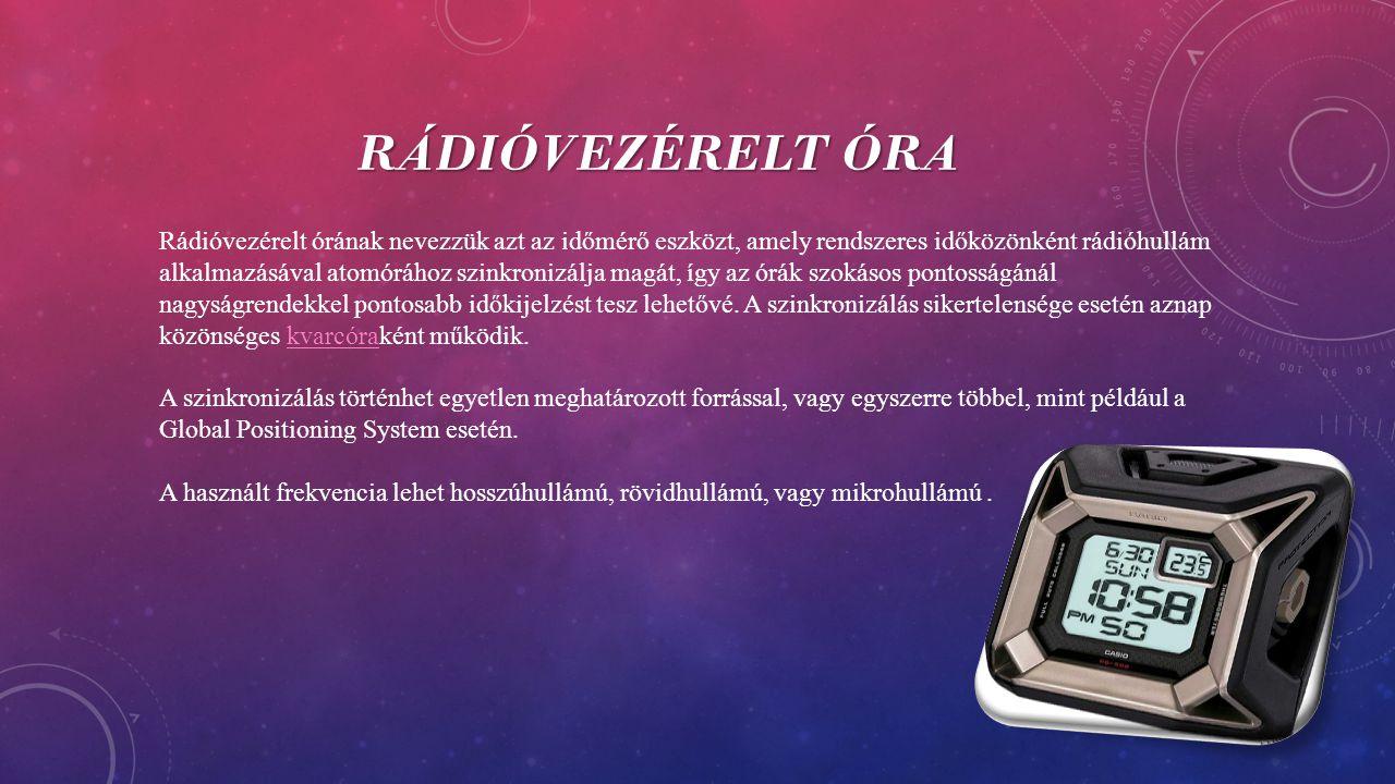 RÁDIÓVEZÉRELT ÓRA Rádióvezérelt órának nevezzük azt az időmérő eszközt, amely rendszeres időközönként rádióhullám alkalmazásával atomórához szinkronizálja magát, így az órák szokásos pontosságánál nagyságrendekkel pontosabb időkijelzést tesz lehetővé.