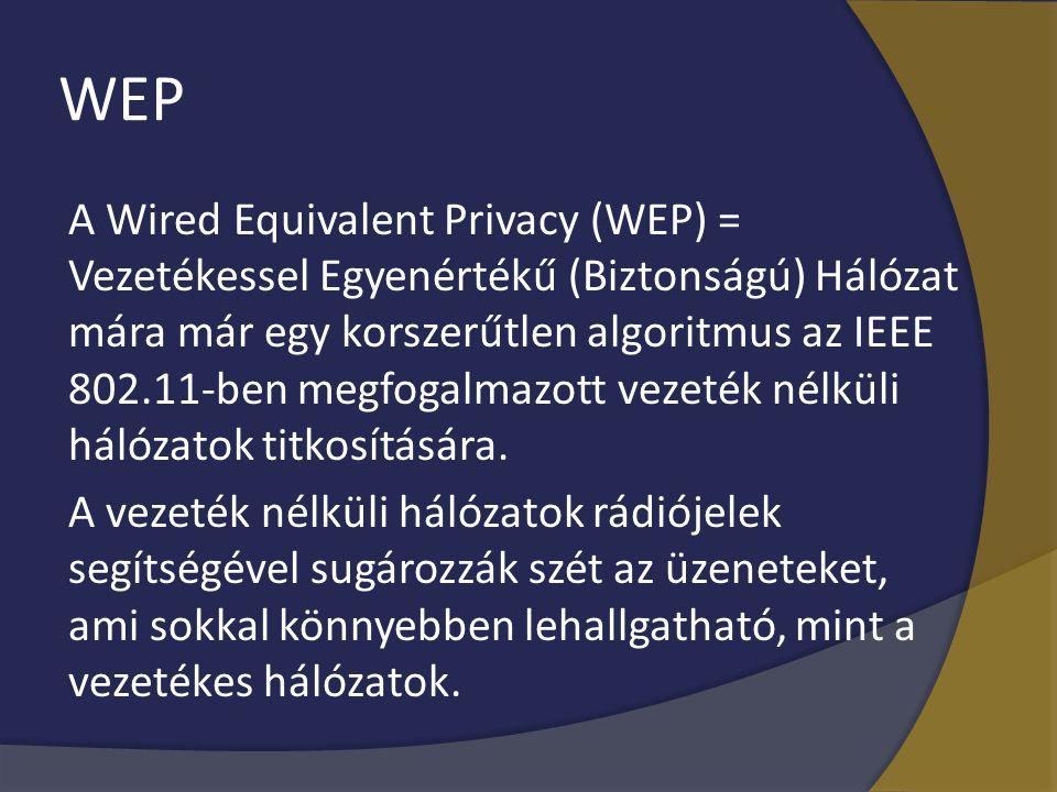 WEP A Wired Equivalent Privacy (WEP) = Vezetékessel Egyenértékű (Biztonságú) Hálózat mára már egy korszerűtlen algoritmus az IEEE 802.11-ben megfogalm