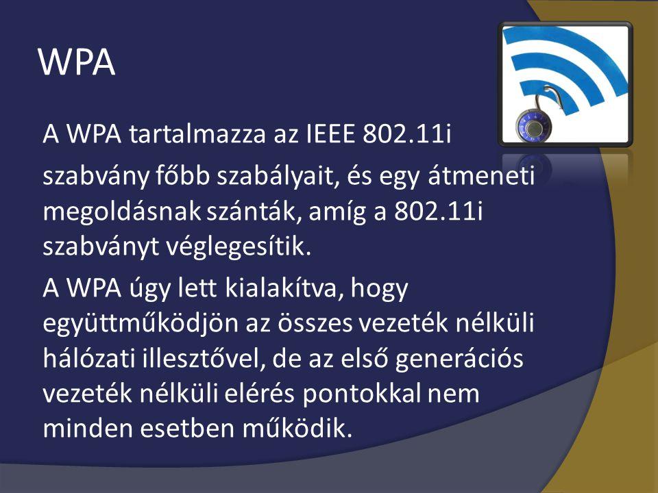 WPA A WPA tartalmazza az IEEE 802.11i szabvány főbb szabályait, és egy átmeneti megoldásnak szánták, amíg a 802.11i szabványt véglegesítik. A WPA úgy