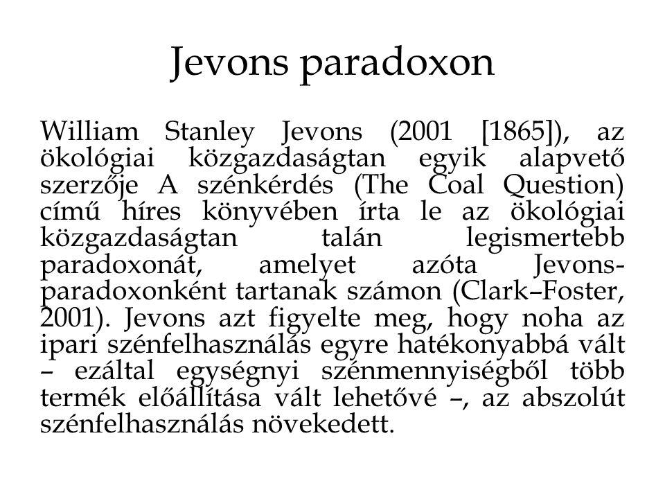 Jevons paradoxon William Stanley Jevons (2001 [1865]), az ökológiai közgazdaságtan egyik alapvető szerzője A szénkérdés (The Coal Question) című híres könyvében írta le az ökológiai közgazdaságtan talán legismertebb paradoxonát, amelyet azóta Jevons- paradoxonként tartanak számon (Clark–Foster, 2001).
