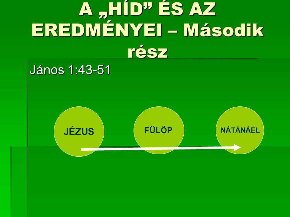 """A """"HÍD ÉS AZ EREDMÉNYEI – Második rész János 1:43-51 JÉZUS FÜLÖP NÁTÁNÁÉL"""