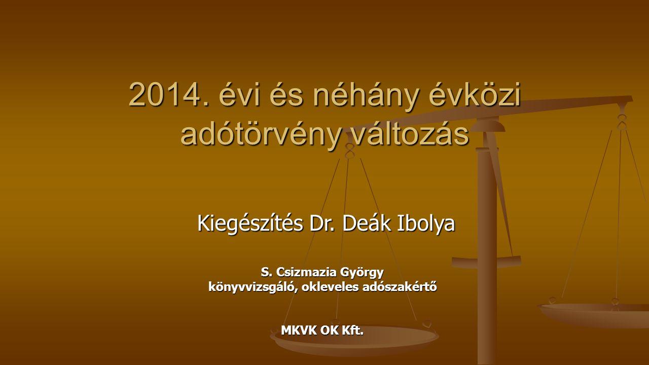 2014. évi és néhány évközi adótörvény változás Kiegészítés Dr. Deák Ibolya S. Csizmazia György könyvvizsgáló, okleveles adószakértő MKVK OK Kft.