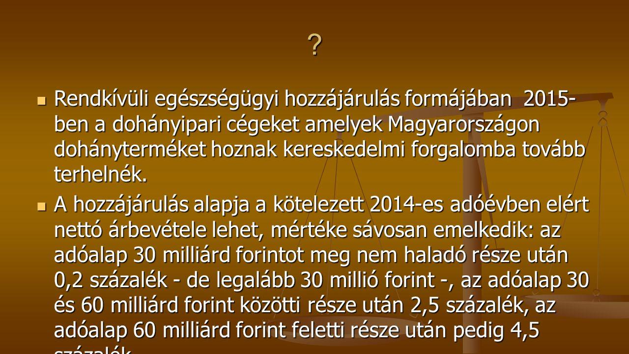 Rendkívüli egészségügyi hozzájárulás formájában 2015- ben a dohányipari cégeket amelyek Magyarországon dohányterméket hoznak kereskedelmi forgalomba tovább terhelnék.