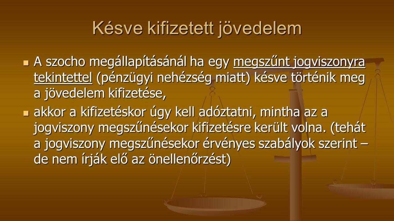 Késve kifizetett jövedelem A szocho megállapításánál ha egy megszűnt jogviszonyra tekintettel (pénzügyi nehézség miatt) késve történik meg a jövedelem kifizetése, A szocho megállapításánál ha egy megszűnt jogviszonyra tekintettel (pénzügyi nehézség miatt) késve történik meg a jövedelem kifizetése, akkor a kifizetéskor úgy kell adóztatni, mintha az a jogviszony megszűnésekor kifizetésre került volna.