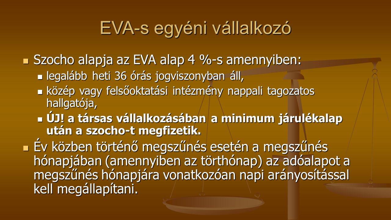 EVA-s egyéni vállalkozó Szocho alapja az EVA alap 4 %-s amennyiben: Szocho alapja az EVA alap 4 %-s amennyiben: legalább heti 36 órás jogviszonyban áll, legalább heti 36 órás jogviszonyban áll, közép vagy felsőoktatási intézmény nappali tagozatos hallgatója, közép vagy felsőoktatási intézmény nappali tagozatos hallgatója, ÚJ.