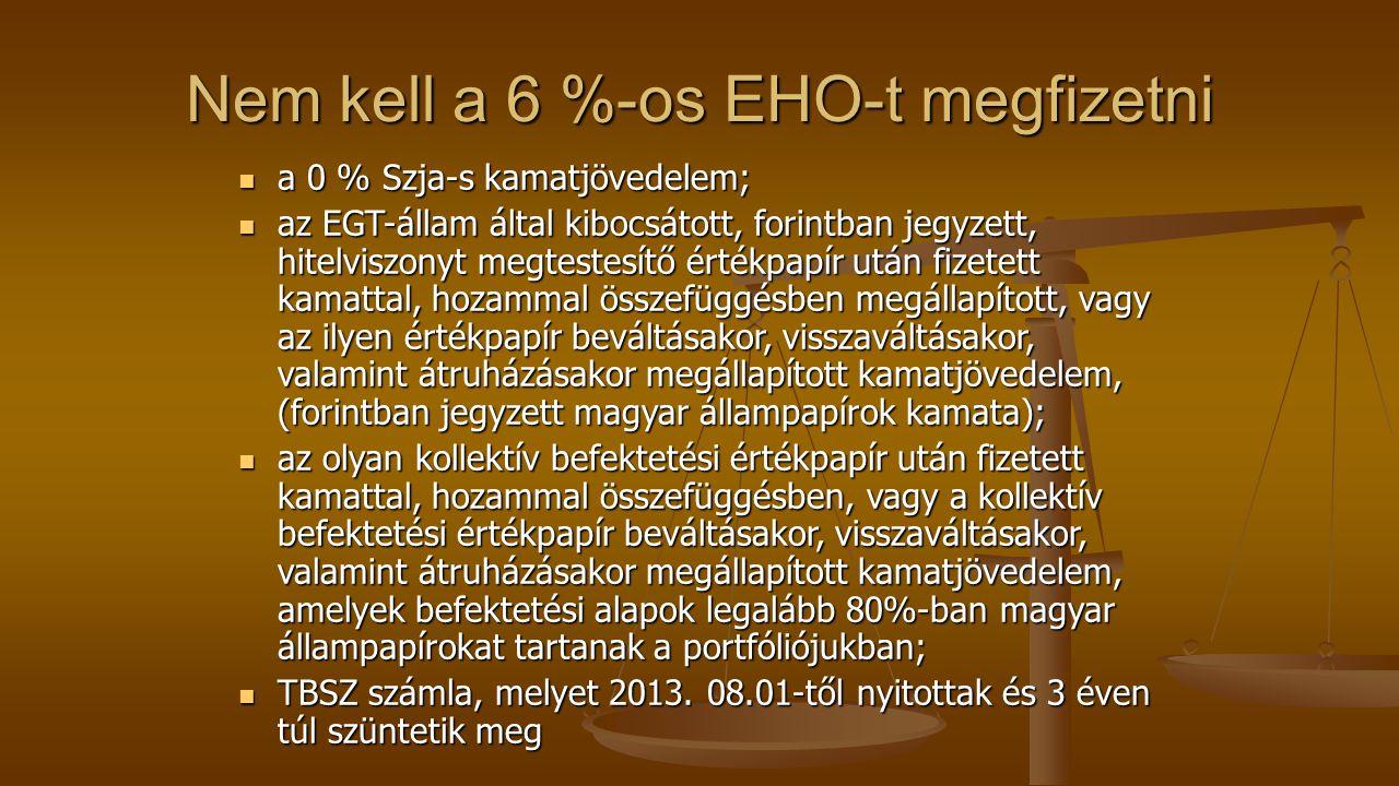 Nem kell a 6 %-os EHO-t megfizetni a 0 % Szja-s kamatjövedelem; a 0 % Szja-s kamatjövedelem; az EGT-állam által kibocsátott, forintban jegyzett, hitelviszonyt megtestesítő értékpapír után fizetett kamattal, hozammal összefüggésben megállapított, vagy az ilyen értékpapír beváltásakor, visszaváltásakor, valamint átruházásakor megállapított kamatjövedelem, (forintban jegyzett magyar állampapírok kamata); az EGT-állam által kibocsátott, forintban jegyzett, hitelviszonyt megtestesítő értékpapír után fizetett kamattal, hozammal összefüggésben megállapított, vagy az ilyen értékpapír beváltásakor, visszaváltásakor, valamint átruházásakor megállapított kamatjövedelem, (forintban jegyzett magyar állampapírok kamata); az olyan kollektív befektetési értékpapír után fizetett kamattal, hozammal összefüggésben, vagy a kollektív befektetési értékpapír beváltásakor, visszaváltásakor, valamint átruházásakor megállapított kamatjövedelem, amelyek befektetési alapok legalább 80%-ban magyar állampapírokat tartanak a portfóliójukban; az olyan kollektív befektetési értékpapír után fizetett kamattal, hozammal összefüggésben, vagy a kollektív befektetési értékpapír beváltásakor, visszaváltásakor, valamint átruházásakor megállapított kamatjövedelem, amelyek befektetési alapok legalább 80%-ban magyar állampapírokat tartanak a portfóliójukban; TBSZ számla, melyet 2013.