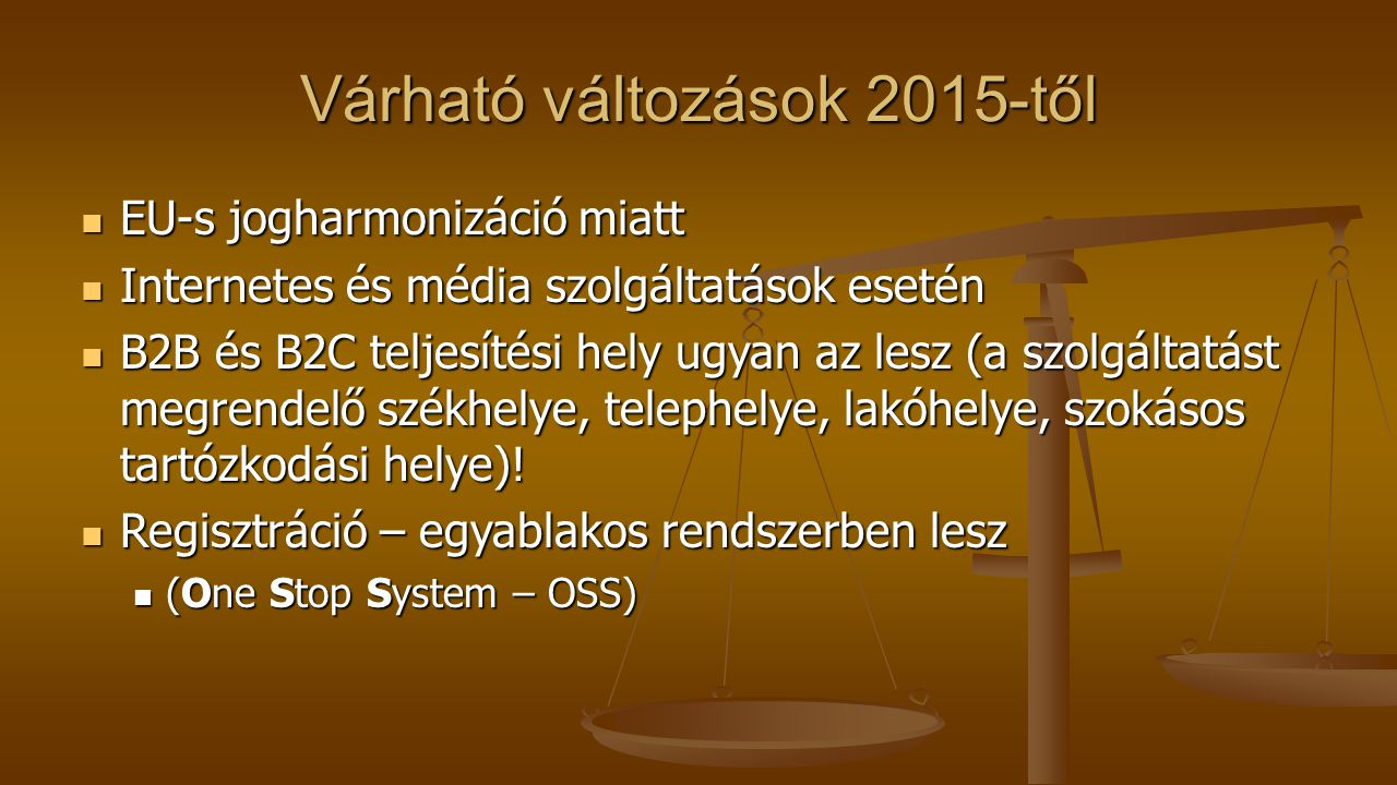 Várható változások 2015-től EU-s jogharmonizáció miatt EU-s jogharmonizáció miatt Internetes és média szolgáltatások esetén Internetes és média szolgá