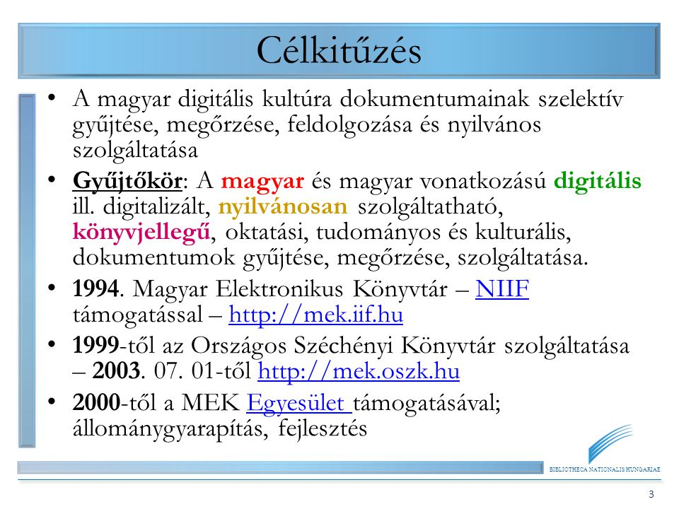 BIBLIOTHECA NATIONALIS HUNGARIAE 3 Célkitűzés A magyar digitális kultúra dokumentumainak szelektív gyűjtése, megőrzése, feldolgozása és nyilvános szolgáltatása Gyűjtőkör: A magyar és magyar vonatkozású digitális ill.