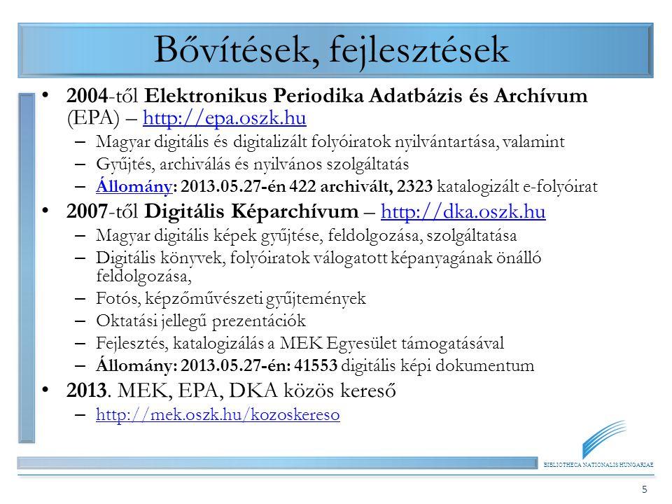 BIBLIOTHECA NATIONALIS HUNGARIAE 5 Bővítések, fejlesztések 2004-től Elektronikus Periodika Adatbázis és Archívum (EPA) – http://epa.oszk.huhttp://epa.oszk.hu – Magyar digitális és digitalizált folyóiratok nyilvántartása, valamint – Gyűjtés, archiválás és nyilvános szolgáltatás – Állomány: 2013.05.27-én 422 archivált, 2323 katalogizált e-folyóirat Állomány 2007-től Digitális Képarchívum – http://dka.oszk.huhttp://dka.oszk.hu – Magyar digitális képek gyűjtése, feldolgozása, szolgáltatása – Digitális könyvek, folyóiratok válogatott képanyagának önálló feldolgozása, – Fotós, képzőművészeti gyűjtemények – Oktatási jellegű prezentációk – Fejlesztés, katalogizálás a MEK Egyesület támogatásával – Állomány: 2013.05.27-én: 41553 digitális képi dokumentum 2013.