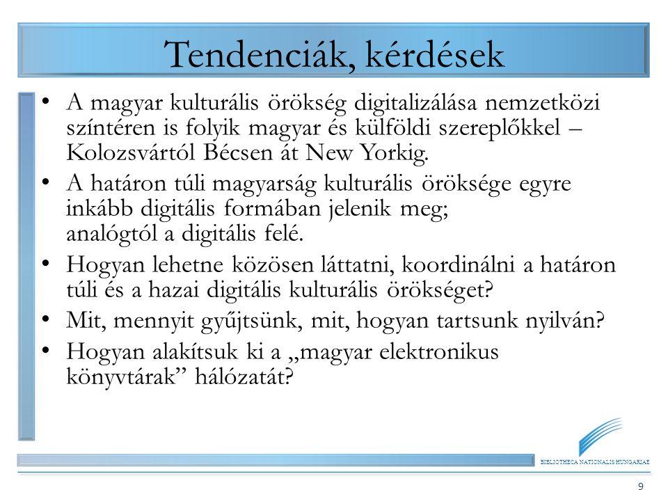 BIBLIOTHECA NATIONALIS HUNGARIAE 9 Tendenciák, kérdések A magyar kulturális örökség digitalizálása nemzetközi színtéren is folyik magyar és külföldi szereplőkkel – Kolozsvártól Bécsen át New Yorkig.