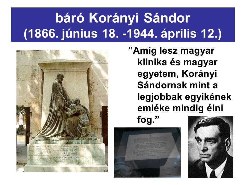"""báró Korányi Sándor (1866. június 18. -1944. április 12.) """"Amíg lesz magyar klinika és magyar egyetem, Korányi Sándornak mint a legjobbak egyikének em"""