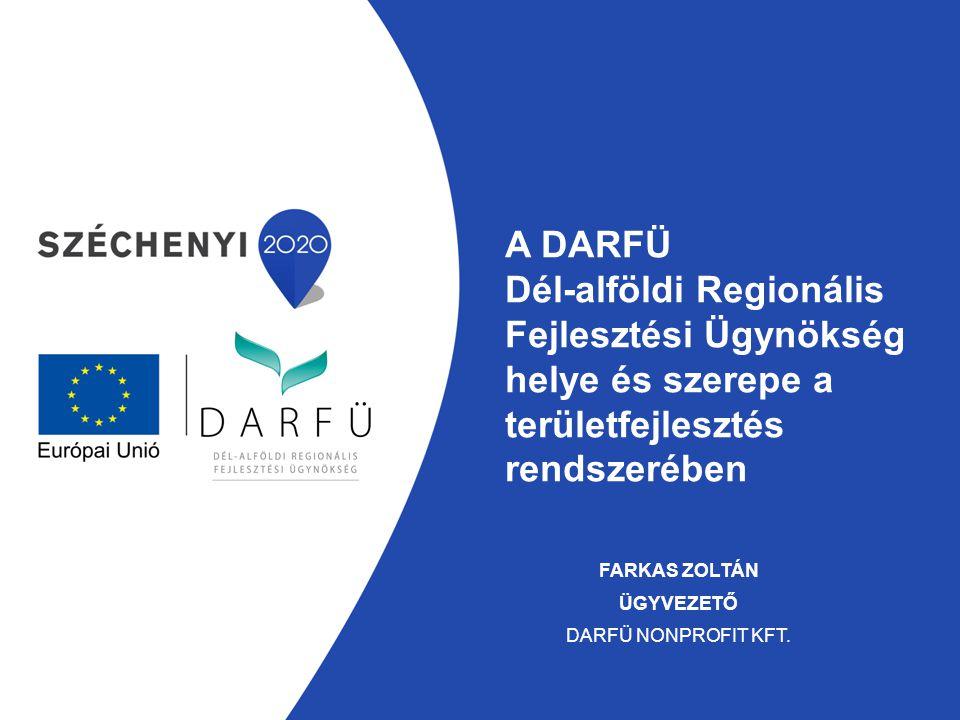 A DARFÜ Dél-alföldi Regionális Fejlesztési Ügynökség helye és szerepe a területfejlesztés rendszerében FARKAS ZOLTÁN ÜGYVEZETŐ DARFÜ NONPROFIT KFT.
