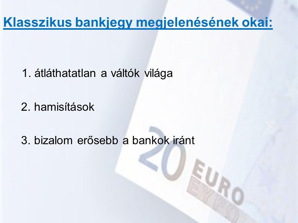 Klasszikus bankjegy megjelenésének okai: 1. átláthatatlan a váltók világa 2. hamisítások 3. bizalom erősebb a bankok iránt