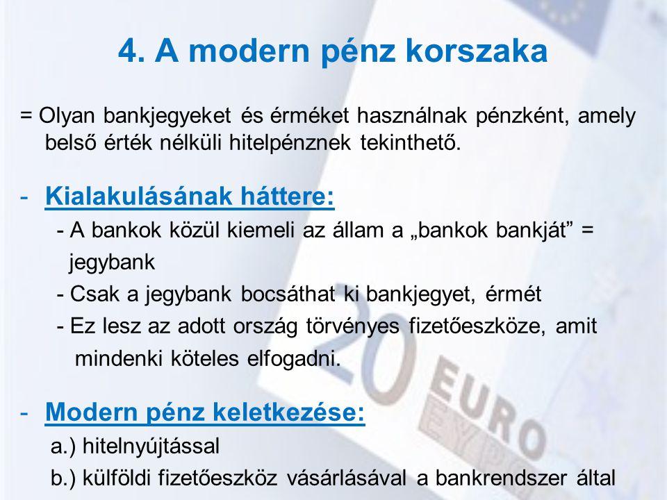 4. A modern pénz korszaka = Olyan bankjegyeket és érméket használnak pénzként, amely belső érték nélküli hitelpénznek tekinthető. -Kialakulásának hátt