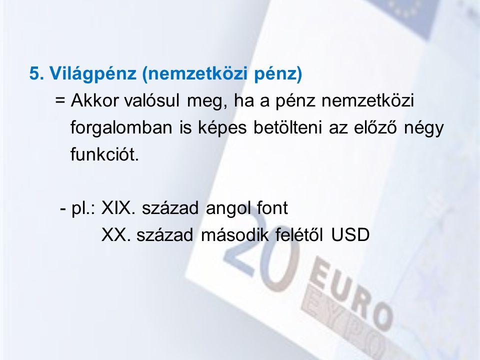 5. Világpénz (nemzetközi pénz) = Akkor valósul meg, ha a pénz nemzetközi forgalomban is képes betölteni az előző négy funkciót. - pl.: XIX. század ang