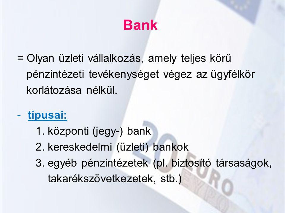 Bank = Olyan üzleti vállalkozás, amely teljes körű pénzintézeti tevékenységet végez az ügyfélkör korlátozása nélkül. -típusai: 1. központi (jegy-) ban