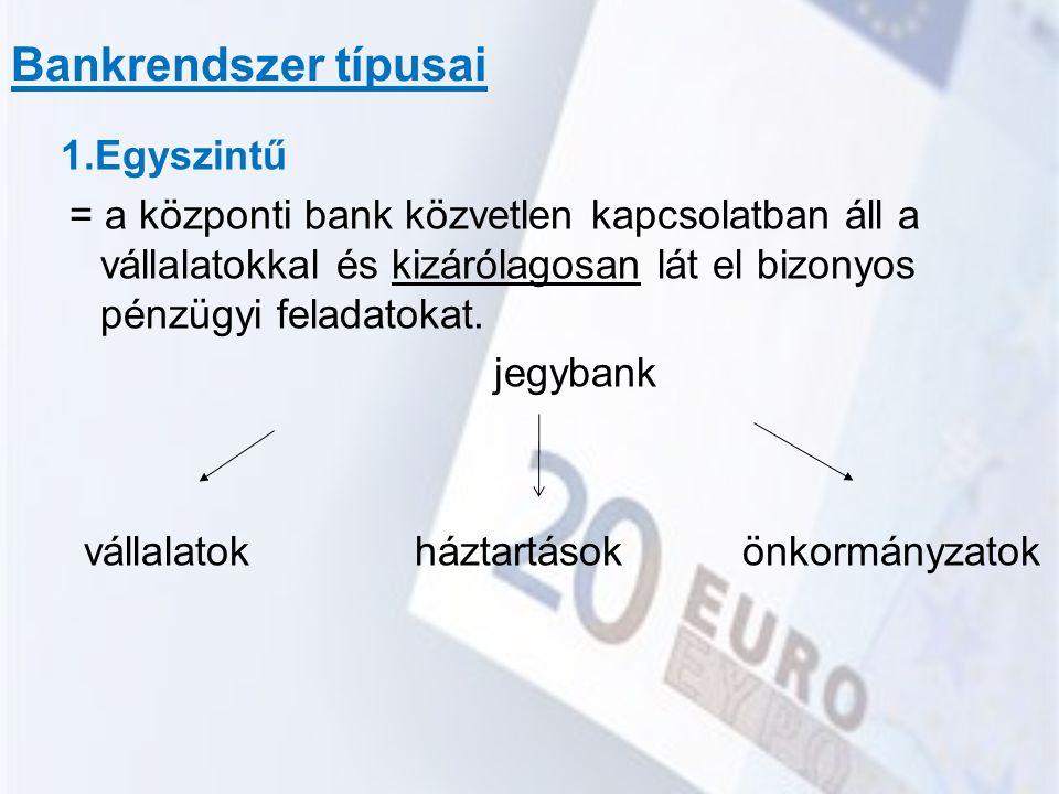 Bankrendszer típusai 1.Egyszintű = a központi bank közvetlen kapcsolatban áll a vállalatokkal és kizárólagosan lát el bizonyos pénzügyi feladatokat. j