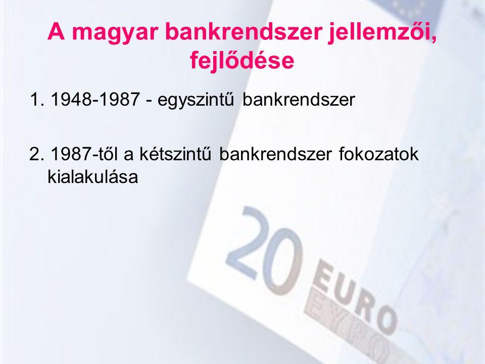 A magyar bankrendszer jellemzői, fejlődése 1. 1948-1987 - egyszintű bankrendszer 2. 1987-től a kétszintű bankrendszer fokozatok kialakulása