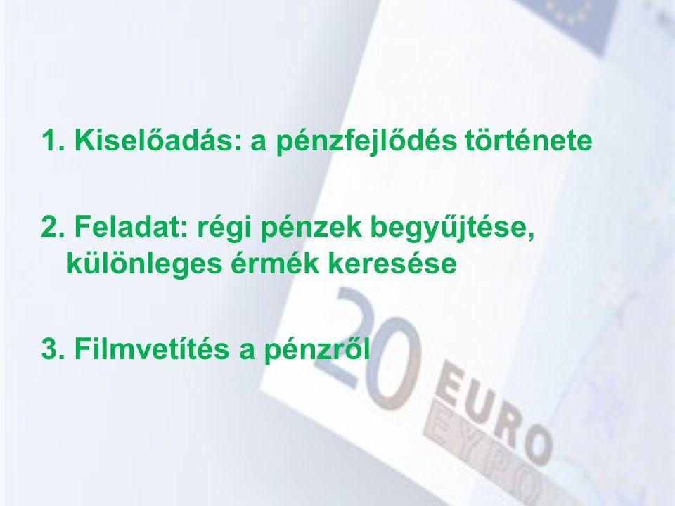 1. Kiselőadás: a pénzfejlődés története 2. Feladat: régi pénzek begyűjtése, különleges érmék keresése 3. Filmvetítés a pénzről