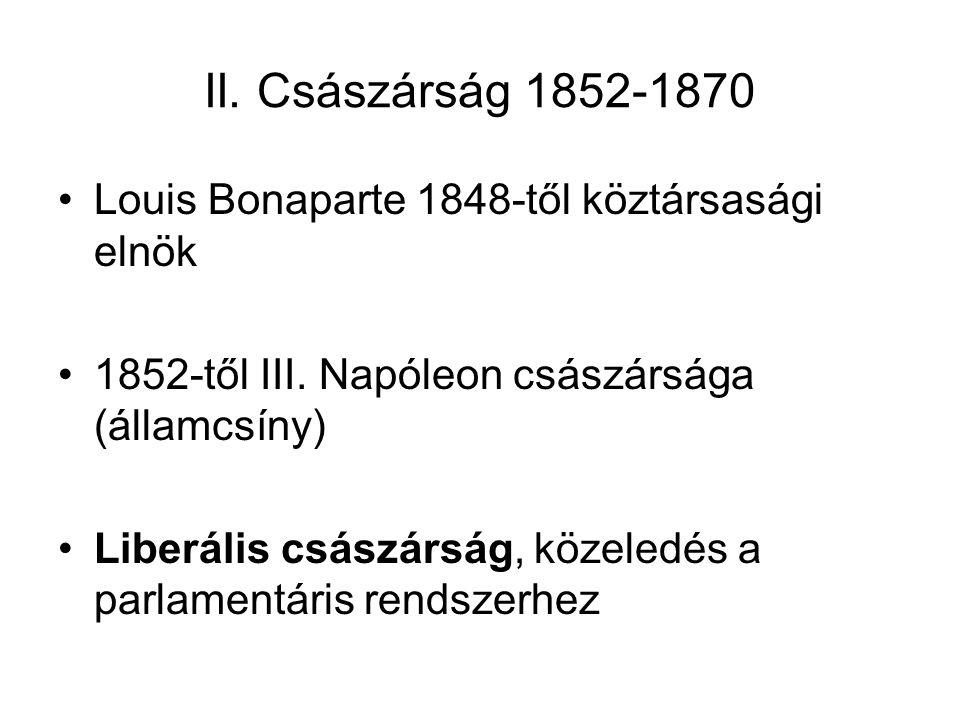 II. Császárság 1852-1870 Louis Bonaparte 1848-től köztársasági elnök 1852-től III. Napóleon császársága (államcsíny) Liberális császárság, közeledés a