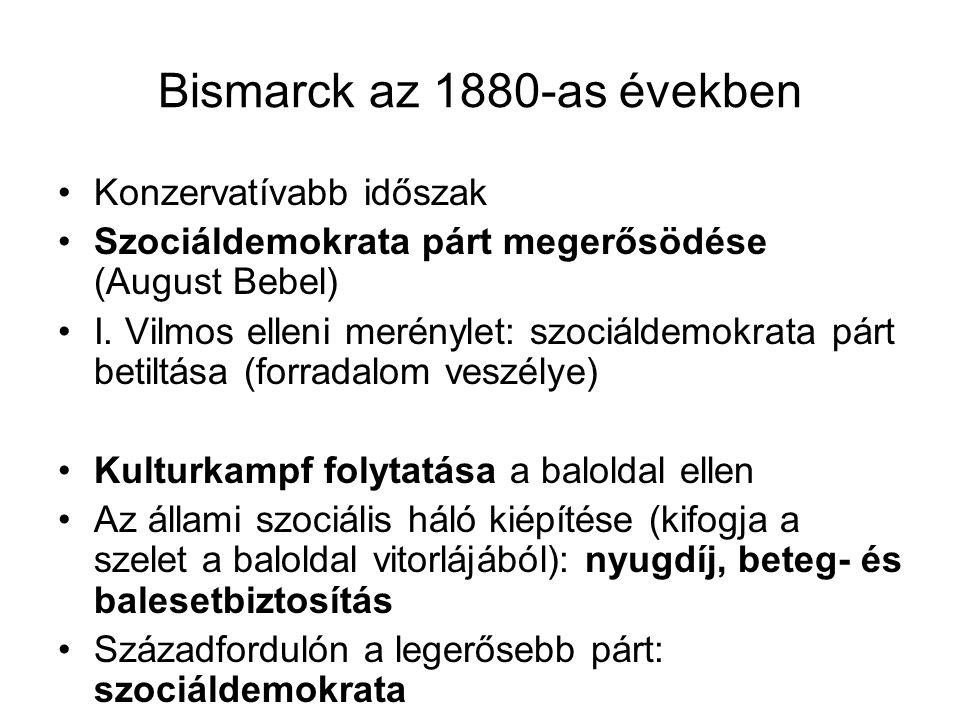 Bismarck az 1880-as években Konzervatívabb időszak Szociáldemokrata párt megerősödése (August Bebel) I. Vilmos elleni merénylet: szociáldemokrata párt